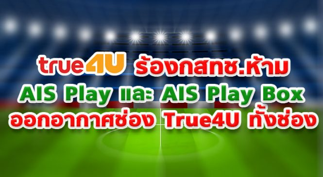 True4u ร้องกสทช.ห้าม AIS Play และ AIS Play Box ออกอากาศช่อง True4U ทั้งช่อง