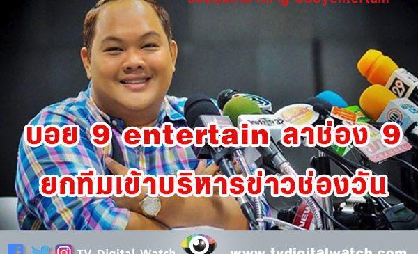บอย 9 entertain ลาช่อง 9 ยกทีมเข้าบริหารข่าวช่องวัน
