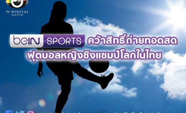 beIN SPORTS คว้าสิทธิ์ถ่ายทอดสด ฟุตบอลหญิงชิงแชมป์โลกในไทย