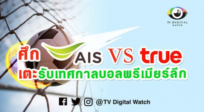 """ศึกยกใหม่ AIS vs True รับ การถ่ายทอดสด """"ฟุตบอลพรีเมียร์ลีก"""" ช่องทางออนไลน์"""